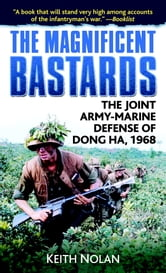 The Magnificent Bastards - The Joint Army-Marine Defense of Dong Ha, 1968 ebook by Keith Nolan