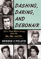 Dashing, Daring, and Debonair - TV's Top Male Icons from the 50s, 60s, and 70s ebook by Herbie J Pilato, Adam West, Joel Eisenberg