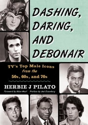 Dashing, Daring, and Debonair - TV's Top Male Icons from the 50s, 60s, and 70s ebook by Herbie J Pilato,Adam West,Joel Eisenberg