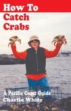 How to Catch Crabs ebook by Charlie White
