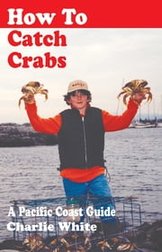 How to Catch Crabs - A Pacific Coast Guide ebook by Charlie White