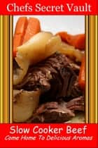 Slow Cooker Beef: Come Home to Delicious Aromas ebook by Chefs Secret Vault