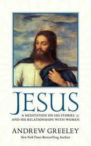 Jesus - A Meditation on His Stories and His Relationships with Women ebook by Andrew M. Greeley
