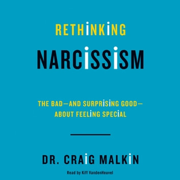 Rethinking Narcissism - The Bad-and Surprising Good-About Feeling Special audiobook by Dr. Craig Malkin
