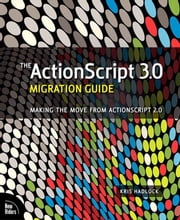 The ActionScript 3.0 Migration Guide: Making the Move from ActionScript 2.0 ebook by Hadlock, Kris