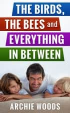 The Birds, The Bees and Everything In-Between: An Easy Guide to Having The Sex Talk With Your Kids - (Parenting & Family Relationships) ebook by Archie Woods