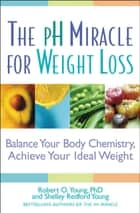 The pH Miracle for Weight Loss - Balance Your Body Chemistry, Achieve Your Ideal Weight ebook by Robert O. Young, Shelley Redford Young