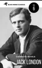 Jack London: The Complete Novels [Classics Authors Vol: 6] (Black Horse Classics) ebook by Jack London, black Horse Classics