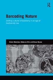 Barcoding Nature - Shifting Cultures of Taxonomy in an Age of Biodiversity Loss ebook by Claire Waterton,Rebecca Ellis,Brian Wynne