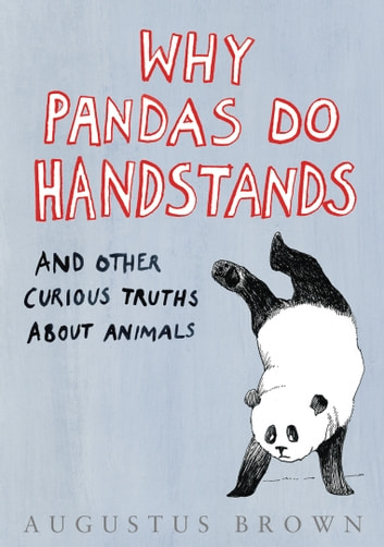 Why Pandas Do Handstands... - And Other Curious Truths About Animals ebook by Augustus Brown