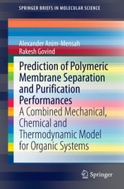 Prediction of Polymeric Membrane Separation and Purification Performances - A Combined Mechanical, Chemical and Thermodynamic Model for Organic Systems ebook by Alexander Anim-Mensah,Rakesh Govind