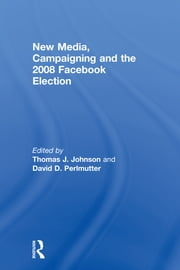 New Media, Campaigning and the 2008 Facebook Election ebook by Thomas J. Johnson,David D. Perlmutter