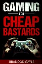 Gaming for Cheap Bastards ebook by Brandon Gayle