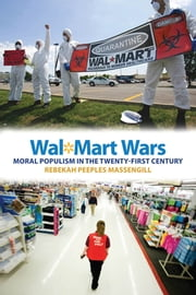 Wal-Mart Wars - Moral Populism in the Twenty-First Century ebook by Rebekah Peeples Massengill