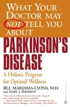 What Your Doctor May Not Tell You About(TM): Parkinson's Disease - A Holistic Program for Optimal Wellness ebook by Mary J. Shomon, Jill Marjama-Lyons, MD