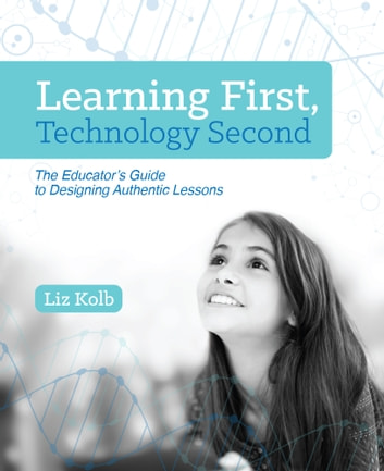 Learning First, Technology Second - The Educator's Guide to Designing Authentic Lessons ebook by Liz Kolb