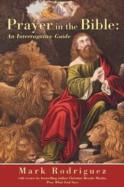 Prayer in the Bible: An Interrogative Guide ebook by Mark Rodriguez