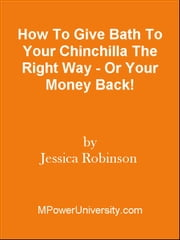 How To Give Bath To Your Chinchilla The Right Way - Or Your Money Back! ebook by Editorial Team Of MPowerUniversity.com