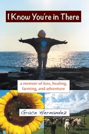 I Know You're in There - A Memoir of Loss, Healing, Farming, and Adventure ebook by Grace Hernandez