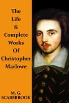 The Life & Complete Works Of Christopher Marlowe ebook by Christopher Marlowe, M. G. Scarsbrook