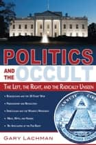 Politics and the Occult - The Left, the Right, and the Radically Unseen ebook by Gary Lachman