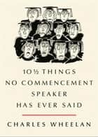 10 ½ Things No Commencement Speaker Has Ever Said ebook by Charles Wheelan,Peter Steiner