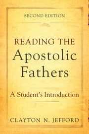 Reading the Apostolic Fathers - A Student's Introduction ebook by Clayton N. Jefford