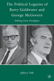The Political Legacies of Barry Goldwater and George McGovern - Shifting Party Paradigms ebook by Jeffrey J. Volle