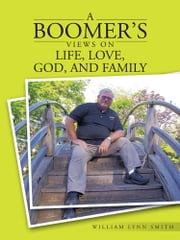 A Boomer's Views on Life, Love, God, and Family ebook by William Lynn Smith