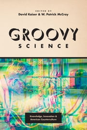 Groovy Science - Knowledge, Innovation, and American Counterculture ebook by David Kaiser,W. Patrick McCray