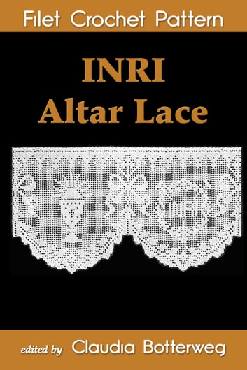 INRI Altar Lace Filet Crochet Pattern - Complete Instructions and Chart ebook by Claudia Botterweg,Geneva Korta