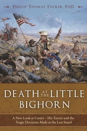 Death at the Little Bighorn - A New Look at Custer - His Tactics and the Tragic Decisions Made at the Last Stand ebook by Ph.D. Phillip Thomas Tucker