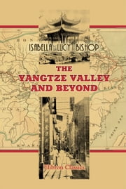 The Yangtze Valley and Beyond. - An Account of Journeys in China, Chiefly in the Province of Sze Chuan and among the Man-tze of the Somo Territory. ebook by Isabella Bishop