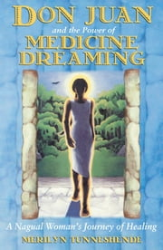 Don Juan and the Power of Medicine Dreaming - A Nagual Woman's Journey of Healing ebook by Merilyn Tunneshende