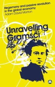 Unravelling Gramsci - Hegemony and Passive Revolution in the Global Political Economy ebook by Adam David Morton