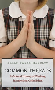Common Threads - A Cultural History of Clothing in American Catholicism ebook by Sally Dwyer-McNulty
