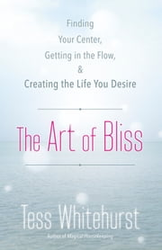 The Art of Bliss: Finding Your Center, Getting in the Flow, and Creating the Life You Desire - Finding Your Center, Getting in the Flow, and Creating the Life You Desire ebook by Tess Whitehurst