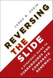 Reversing the Slide - A Strategic Guide to Turnarounds and Corporate Renewal ebook by James B. Shein