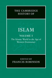 The New Cambridge History of Islam: Volume 5, The Islamic World in the Age of Western Dominance ebook by Francis Robinson