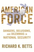 American Force - Dangers, Delusions, and Dilemmas in National Security ebook by Richard K. Betts