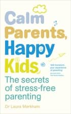 Calm Parents, Happy Kids - The Secrets of Stress-free Parenting ebook by Dr. Laura Markham