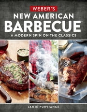 Weber's New American Barbecue™ - A Modern Spin on the Classics ebook by Jamie Purviance