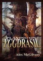 Playing on Yggdrasil ebook by Alex McGilvery