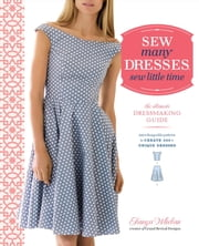 Sew Many Dresses, Sew Little Time - The Ultimate Dressmaking Guide ebook by Tanya Whelan