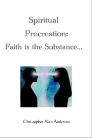 Spiritual Procreation: Faith is the Substance... ebook by Christopher Alan Anderson