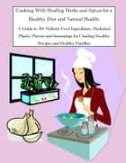 Cooking With Healing Herbs and Spices for a Healthy Diet and Natural Health: A Guide to 30+ Holistic Food Ingredients, Medicinal Plants, Flavors and Seasonings for Creating Healthy Recipes and Healthy Families ebook by Rachel Owens