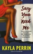 Say You Need Me ebook by Kayla Perrin