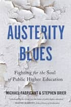 Austerity Blues - Fighting for the Soul of Public Higher Education ebook by Michael Fabricant, Stephen Brier