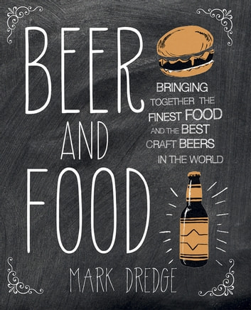 Beer and Food - Bringing together the finest food and the best craft beers in the world ebook by Mark Dredge