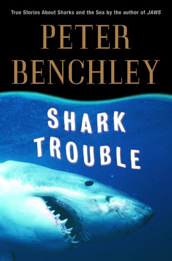 Shark Trouble - True Stories and Lessons About the Sea ebook by Peter Benchley